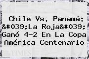 <b>Chile Vs. Panamá</b>: &#039;La Roja&#039; Ganó 4-2 En La Copa América Centenario