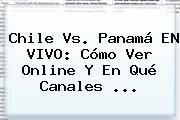 <b>Chile Vs. Panamá</b> EN VIVO: Cómo Ver Online Y En Qué Canales <b>...</b>