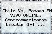 <b>Chile Vs. Panamá</b> EN VIVO ONLINE: Centroamericanos Empatan 1-1 <b>...</b>