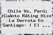 <b>Chile Vs</b>. <b>Perú</b>: ¿Cuánto Ráting Hizo La Derrota En Santiago? | El ...