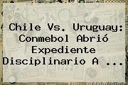 Chile Vs. Uruguay: Conmebol Abrió Expediente Disciplinario A <b>...</b>