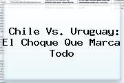 <b>Chile Vs</b>. <b>Uruguay</b>: El Choque Que Marca Todo
