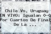 <b>Chile Vs</b>. <b>Uruguay</b> EN VIVO: Igualan 0-0 Por Cuartos De Final De La <b>...</b>