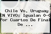 <b>Chile Vs</b>. <b>Uruguay</b> EN VIVO: Igualan 0-0 Por Cuartos De Final De <b>...</b>