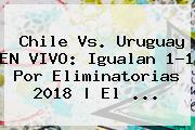<b>Chile Vs</b>. <b>Uruguay</b> EN VIVO: Igualan 1-1 Por Eliminatorias 2018 | El ...
