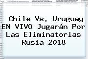 <b>Chile Vs</b>. <b>Uruguay</b> EN VIVO Jugarán Por Las Eliminatorias Rusia 2018