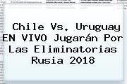 <b>Chile Vs</b>. <b>Uruguay</b> EN VIVO Jugarán Por Las Eliminatorias Rusia 2018
