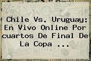 Chile Vs. Uruguay: En Vivo Online Por <b>cuartos De Final</b> De La <b>Copa</b> <b>...</b>
