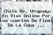 Chile Vs. Uruguay: En Vivo Online Por Los <b>cuartos De Final</b> De La <b>Copa</b> <b>...</b>