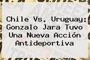 <b>Chile Vs</b>. <b>Uruguay</b>: Gonzalo Jara Tuvo Una Nueva Acción Antideportiva
