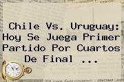 <b>Chile Vs</b>. <b>Uruguay</b>: Hoy Se Juega Primer Partido Por Cuartos De Final <b>...</b>