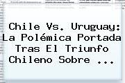 <b>Chile Vs</b>. <b>Uruguay</b>: La Polémica Portada Tras El Triunfo Chileno Sobre ...
