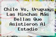 <b>Chile Vs</b>. <b>Uruguay</b>: Las Hinchas Más Bellas Que Asistieron Al Estadio