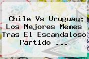 <b>Chile Vs Uruguay</b>: Los Mejores Memes Tras El Escandaloso Partido <b>...</b>