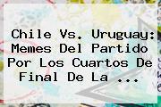 <b>Chile Vs</b>. <b>Uruguay</b>: Memes Del Partido Por Los Cuartos De Final De La <b>...</b>