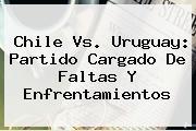 <b>Chile Vs</b>. <b>Uruguay</b>: Partido Cargado De Faltas Y Enfrentamientos