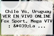 <b>Chile Vs</b>. <b>Uruguay</b> VER EN VIVO ONLINE Fox Sport, Mega VTV : &#039;La ...