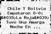 <b>Chile</b> Y <b>Bolivia</b> Empataron 0-0: &#039;La Roja&#039; Tuvo Una Amarga Noche En ...