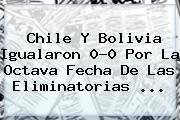 <b>Chile</b> Y <b>Bolivia</b> Igualaron 0-0 Por La Octava Fecha De Las Eliminatorias ...