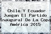 Chile Y Ecuador Juegan El Partido Inaugural De La <b>Copa América 2015</b>