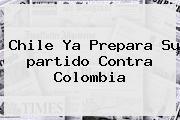 <b>Chile</b> Ya Prepara Su <b>partido</b> Contra <b>Colombia</b>