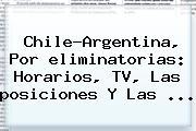 Chile-Argentina, Por <b>eliminatorias</b>: Horarios, TV, Las <b>posiciones</b> Y Las <b>...</b>