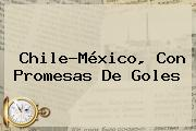 <b>Chile</b>-México, Con Promesas De Goles