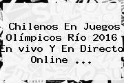 Chilenos En Juegos <b>Olímpicos</b> Río 2016 En <b>vivo</b> Y En Directo Online ...