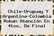 Chile-Uruguay Y <b>Argentina</b>-<b>Colombia</b> Roban Atención En 4tos. De Final