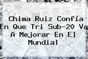 Chima Ruiz Confía En Que Tri <b>Sub</b>-<b>20</b> Va A Mejorar En El <b>Mundial</b>