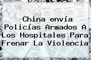 China <b>envía</b> Policías Armados A Los Hospitales Para Frenar La Violencia
