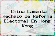<b>China</b> Lamenta Rechazo De Reforma Electoral En Hong Kong