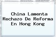 <b>China</b> Lamenta Rechazo De Reforma En Hong Kong