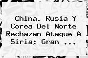 China, Rusia Y <b>Corea Del Norte</b> Rechazan Ataque A Siria; Gran ...