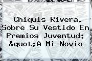 Chiquis Rivera, Sobre Su Vestido En <b>Premios Juventud</b>: &quot;A Mi Novio