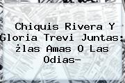 <b>Chiquis Rivera Y Gloria Trevi</b> Juntas: ¿las Amas O Las Odias?