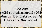 Chivas 'condiciona' Venta De Entradas A Clásico Nacional