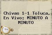 <b>Chivas</b> 1-1 <b>Toluca</b>, En Vivo: MINUTO A MINUTO