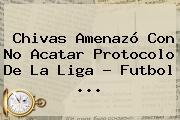 Chivas Amenazó Con No Acatar Protocolo De La <b>Liga</b> - Futbol <b>...</b>