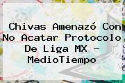 Chivas Amenazó Con No Acatar Protocolo De <b>Liga MX</b> - MedioTiempo