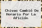 <b>Chivas</b> Cambió De Horario Por La Afición