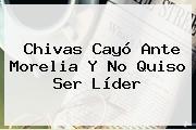 <b>Chivas</b> Cayó Ante <b>Morelia</b> Y No Quiso Ser Líder