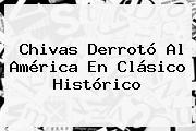 Chivas Derrotó Al América En <b>Clásico Histórico</b>