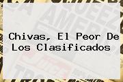<i>Chivas, El Peor De Los Clasificados</i>