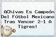 ¡Chivas Es Campeón Del Fútbol Mexicano Tras Vencer 2-1 A Tigres!