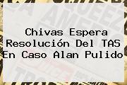 Chivas Espera Resolución Del TAS En Caso <b>Alan Pulido</b>
