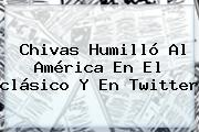 <b>Chivas</b> Humilló Al <b>América</b> En El <b>clásico</b> Y En Twitter