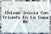 Chivas Inicia Con Triunfo En La <b>Copa MX</b>