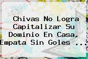 <b>Chivas</b> No Logra Capitalizar Su Dominio En Casa, Empata Sin Goles <b>...</b>