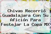 <b>Chivas</b> Recorrió Guadalajara Con Su Afición Para Festejar La Copa MX